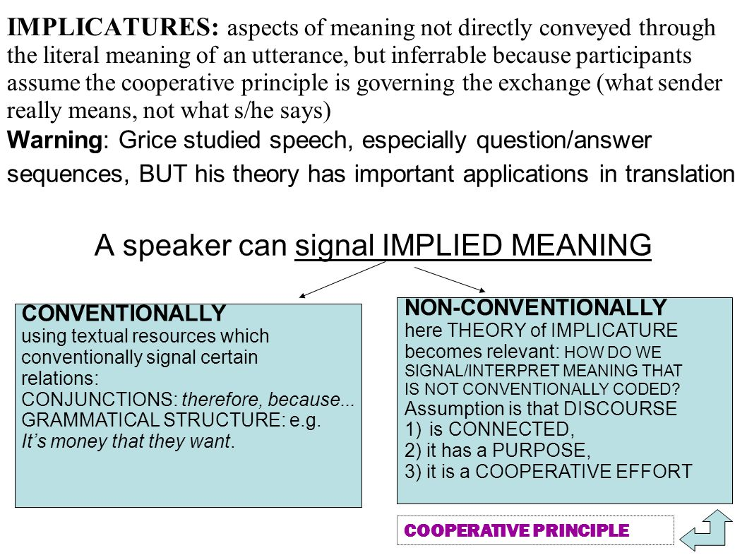 IMPLICATURES: aspects of meaning not directly conveyed through the literal meaning of an utterance, but inferrable because participants assume the cooperative principle is governing the exchange (what sender really means, not what s/he says) Warning: Grice studied speech, especially question/answer sequences, BUT his theory has important applications in translation A speaker can signal IMPLIED MEANING CONVENTIONALLY using textual resources which conventionally signal certain relations: CONJUNCTIONS: therefore, because...