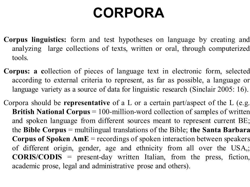 CORPORA Corpus linguistics: form and test hypotheses on language by creating and analyzing large collections of texts, written or oral, through computerized tools.