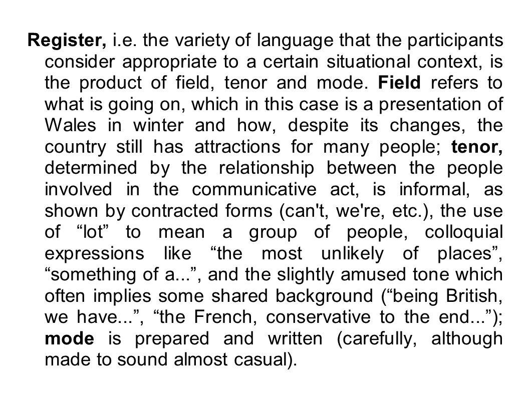 Register, i.e. the variety of language that the participants consider appropriate to a certain situational context, is the product of field, tenor and
