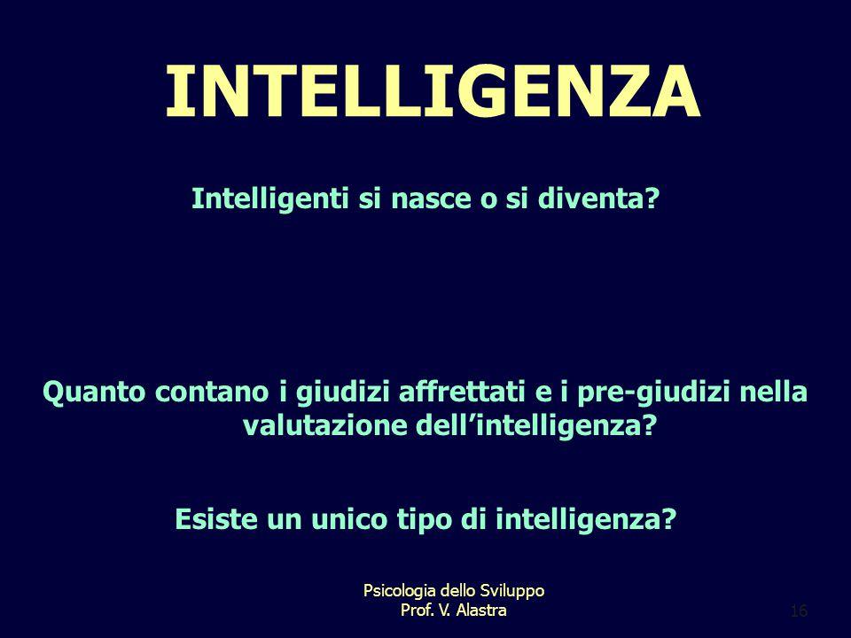 Psicologia dello Sviluppo Prof.V. Alastra16 INTELLIGENZA Intelligenti si nasce o si diventa.