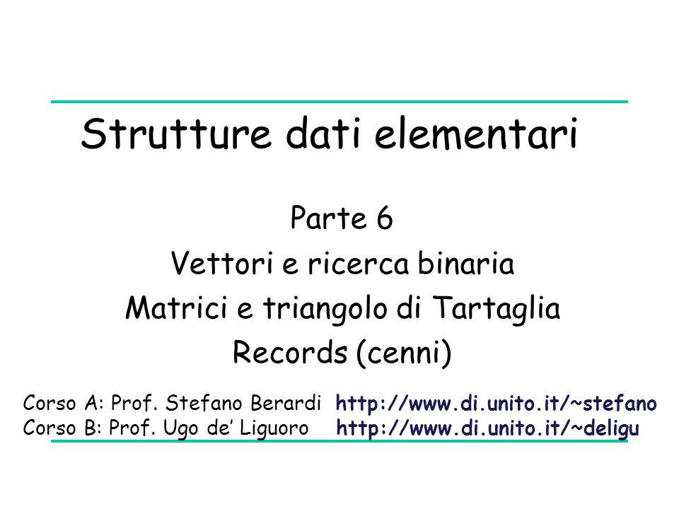 Strutture dati elementari Parte 6 Vettori e ricerca binaria Matrici e triangolo di Tartaglia Records (cenni) Corso A: Prof. Stefano Berardi http://www