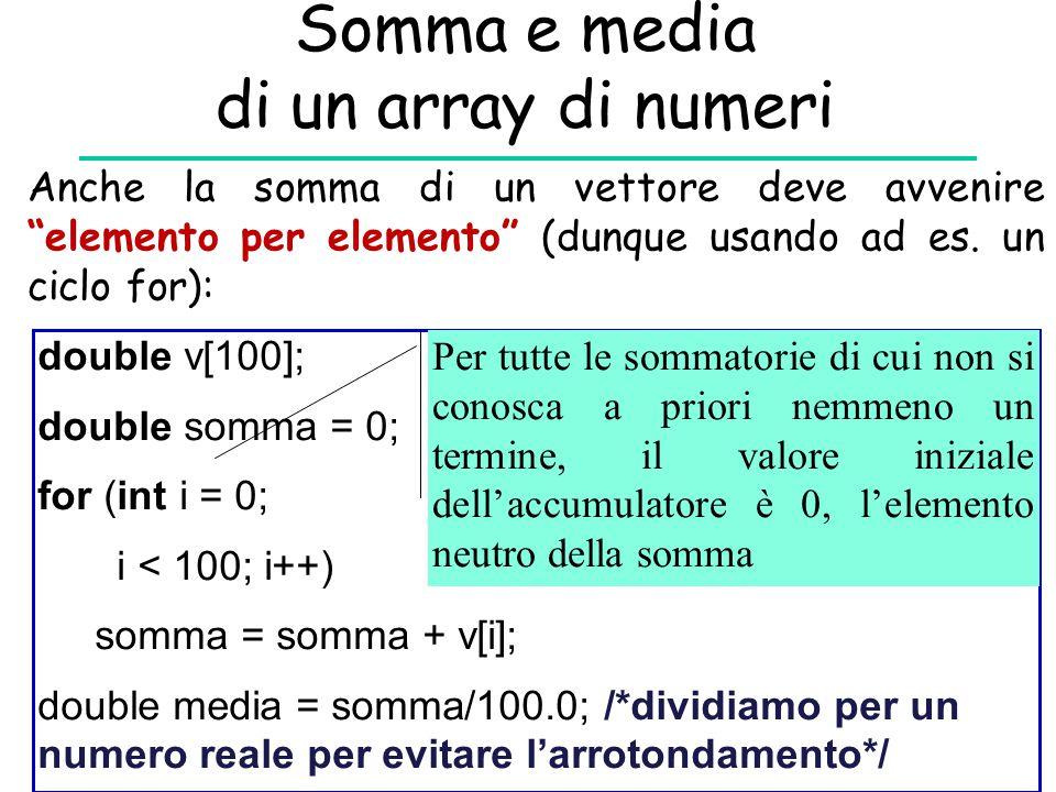 Somma e media di un array di numeri double v[100]; double somma = 0; for (int i = 0; i < 100; i++) somma = somma + v[i]; double media = somma/100.0; /