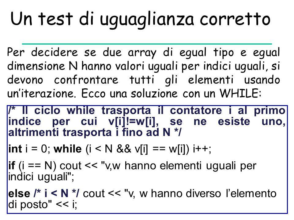 Un test di uguaglianza corretto Per decidere se due array di egual tipo e egual dimensione N hanno valori uguali per indici uguali, si devono confront