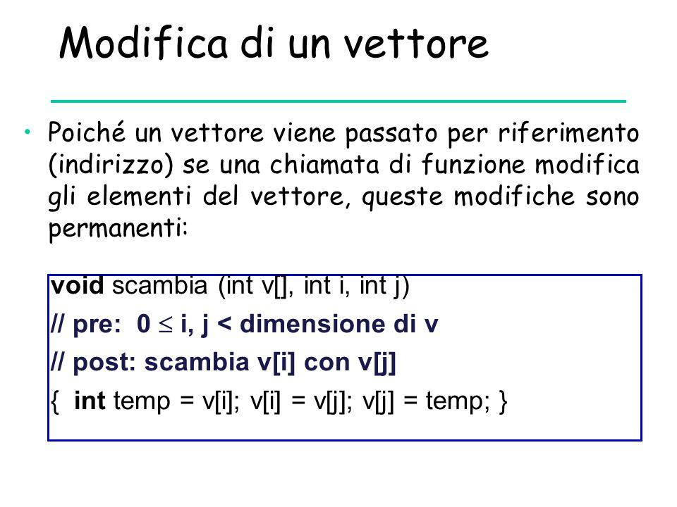 Modifica di un vettore Poiché un vettore viene passato per riferimento (indirizzo) se una chiamata di funzione modifica gli elementi del vettore, ques