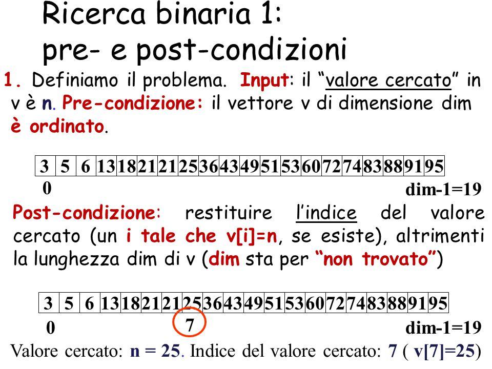 """Ricerca binaria 1: pre- e post-condizioni 1. Definiamo il problema. Input: il """"valore cercato"""" in v è n. Pre-condizione: il vettore v di dimensione di"""
