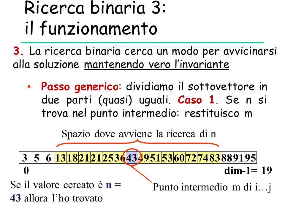 Ricerca binaria 3: il funzionamento 3. La ricerca binaria cerca un modo per avvicinarsi alla soluzione mantenendo vero l'invariante Passo generico: di