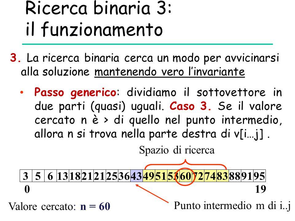 Ricerca binaria 3: il funzionamento Valore cercato: n = 60 Punto intermedio m di i..j 019 356131821 25364349515360727483889195 Spazio di ricerca Passo