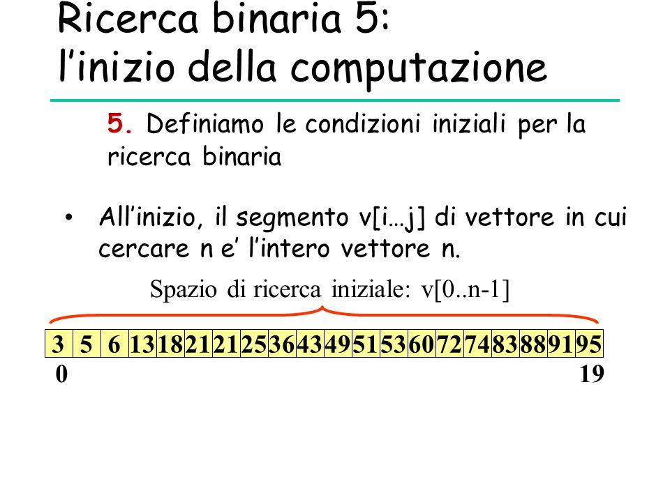 Ricerca binaria 5: l'inizio della computazione 5. Definiamo le condizioni iniziali per la ricerca binaria All'inizio, il segmento v[i…j] di vettore in