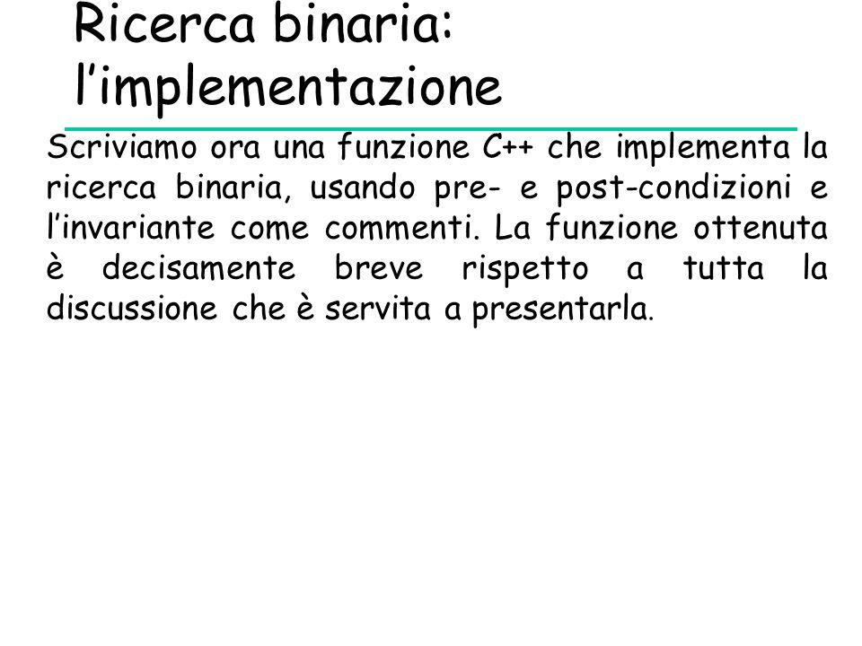 Ricerca binaria: l'implementazione Scriviamo ora una funzione C++ che implementa la ricerca binaria, usando pre- e post-condizioni e l'invariante come