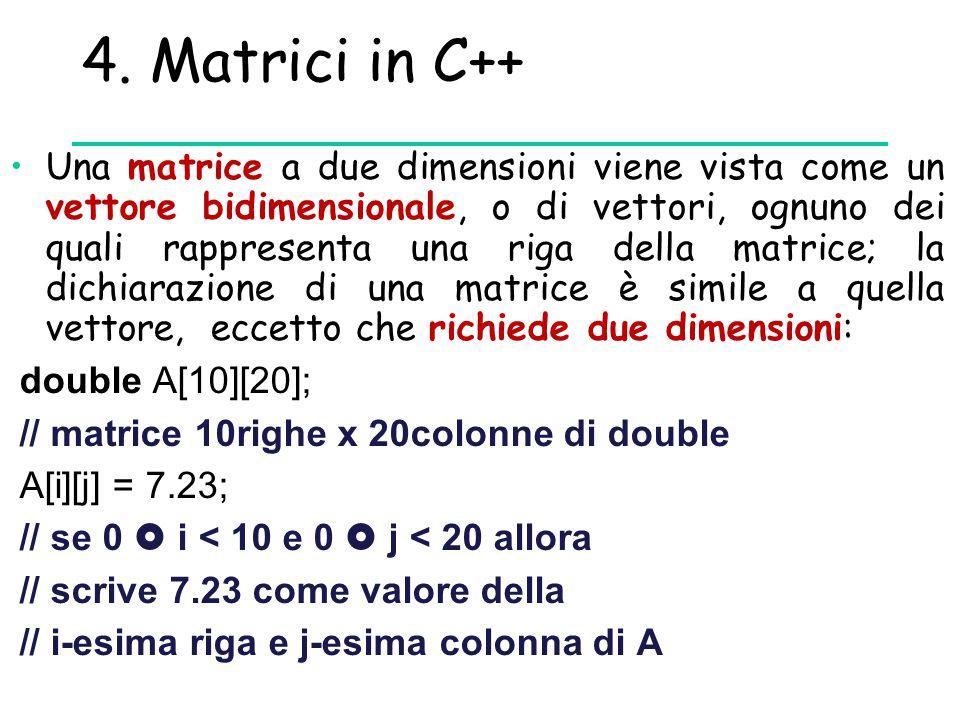 4. Matrici in C++ Una matrice a due dimensioni viene vista come un vettore bidimensionale, o di vettori, ognuno dei quali rappresenta una riga della m