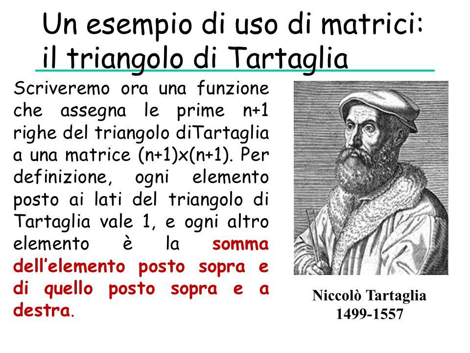 Un esempio di uso di matrici: il triangolo di Tartaglia Niccolò Tartaglia 1499-1557 Scriveremo ora una funzione che assegna le prime n+1 righe del tri