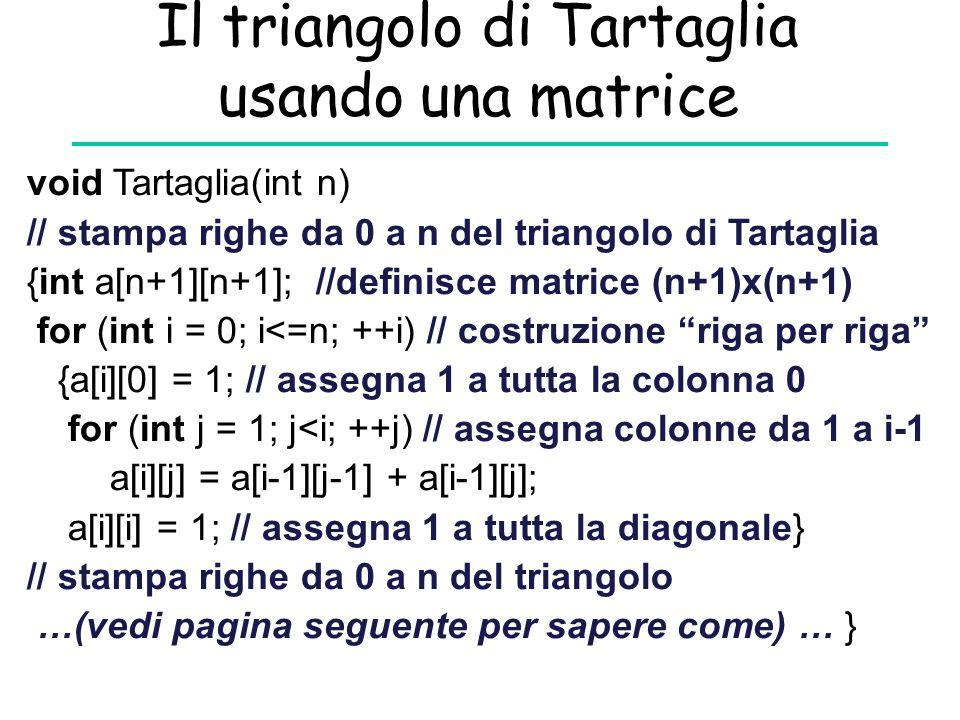 Il triangolo di Tartaglia usando una matrice void Tartaglia(int n) // stampa righe da 0 a n del triangolo di Tartaglia {int a[n+1][n+1]; //definisce m