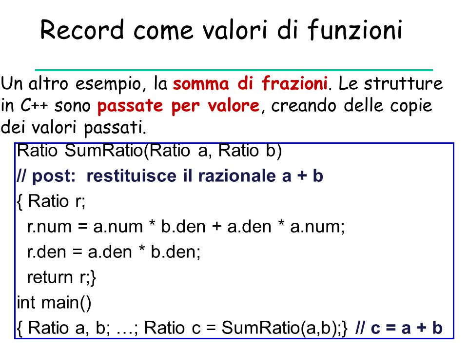 Record come valori di funzioni Un altro esempio, la somma di frazioni. Le strutture in C++ sono passate per valore, creando delle copie dei valori pas