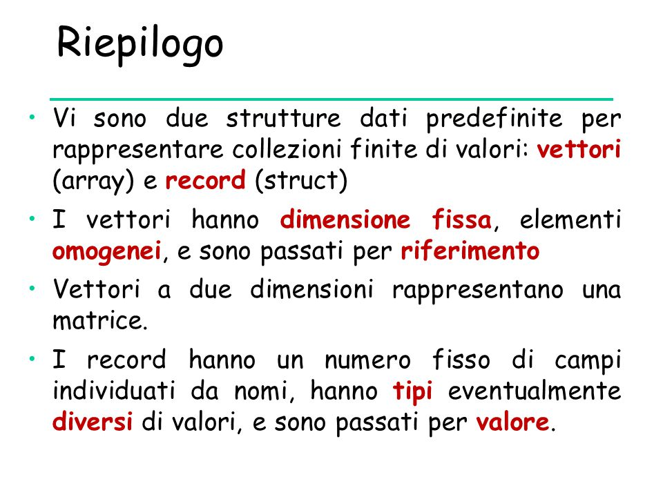 Riepilogo Vi sono due strutture dati predefinite per rappresentare collezioni finite di valori: vettori (array) e record (struct) I vettori hanno dime
