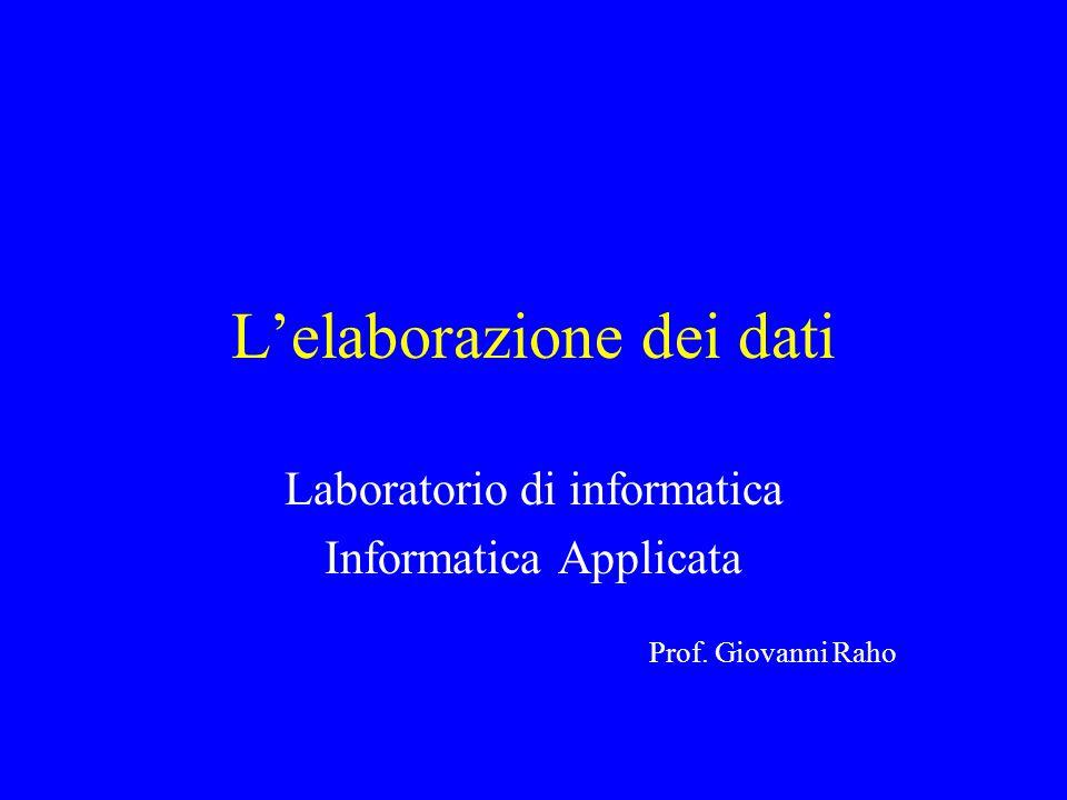 L'elaborazione dei dati Laboratorio di informatica Informatica Applicata Prof. Giovanni Raho