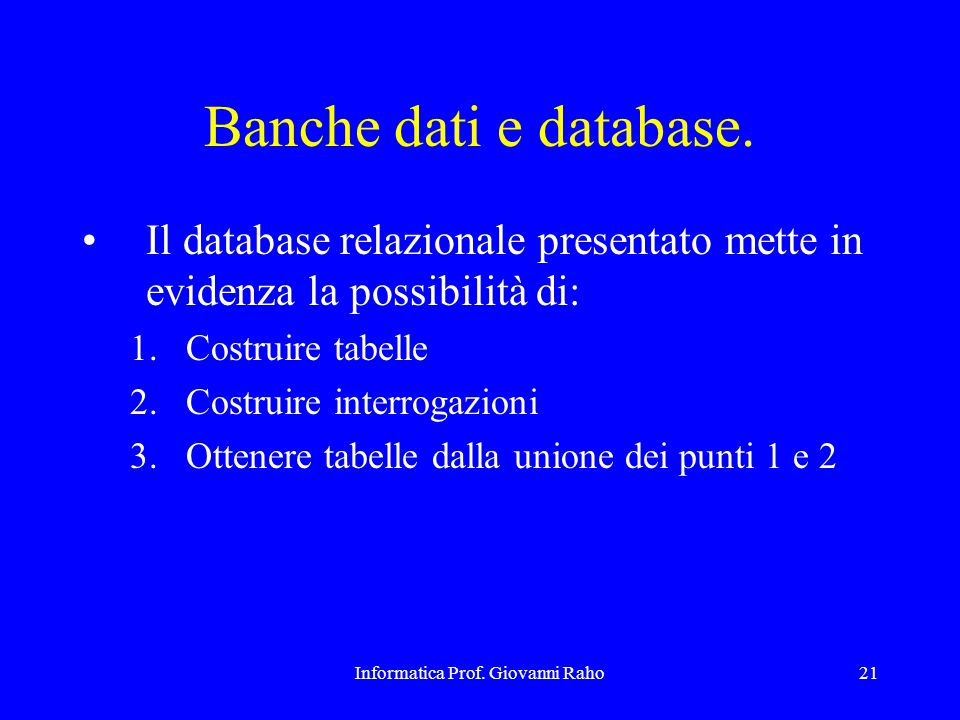 Informatica Prof. Giovanni Raho21 Banche dati e database. Il database relazionale presentato mette in evidenza la possibilità di: 1.Costruire tabelle