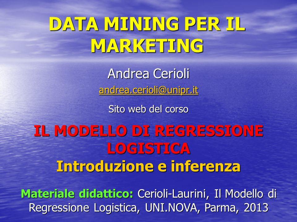 DATA MINING PER IL MARKETING Andrea Cerioli andrea.cerioli@unipr.it Sito web del corso IL MODELLO DI REGRESSIONE LOGISTICA Introduzione e inferenza Ma
