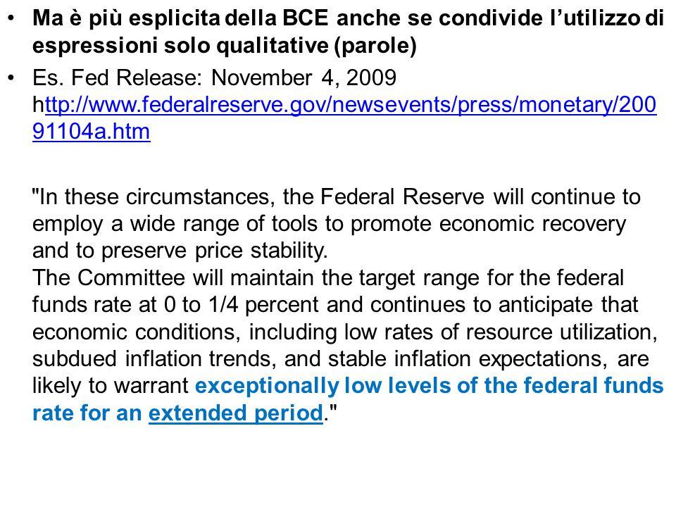 Ma è più esplicita della BCE anche se condivide l'utilizzo di espressioni solo qualitative (parole) Es. Fed Release: November 4, 2009 http://www.feder