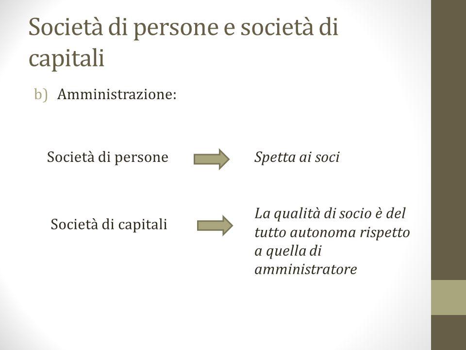 Società di persone e società di capitali b)Amministrazione: Società di persone Società di capitali Spetta ai soci La qualità di socio è del tutto autonoma rispetto a quella di amministratore
