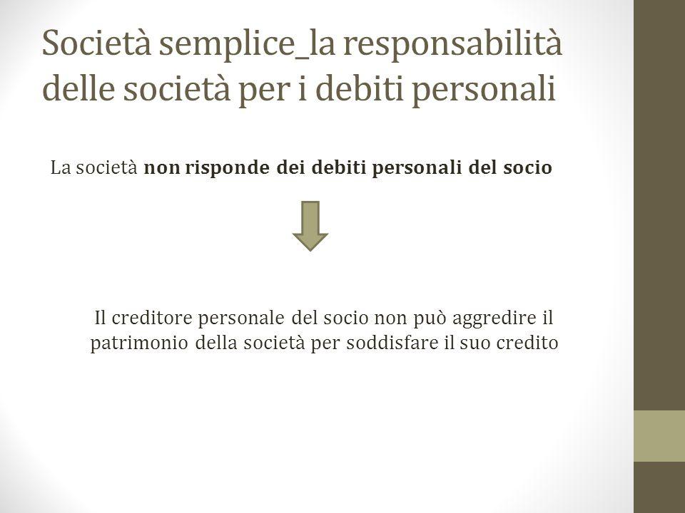 Società semplice_la responsabilità delle società per i debiti personali La società non risponde dei debiti personali del socio Il creditore personale del socio non può aggredire il patrimonio della società per soddisfare il suo credito