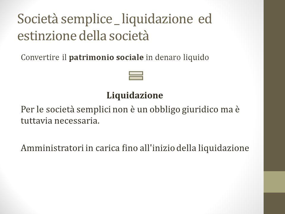 Società semplice _ liquidazione ed estinzione della società Convertire il patrimonio sociale in denaro liquido Liquidazione Per le società semplici non è un obbligo giuridico ma è tuttavia necessaria.