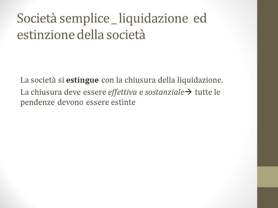 Società semplice _ liquidazione ed estinzione della società La società si estingue con la chiusura della liquidazione.