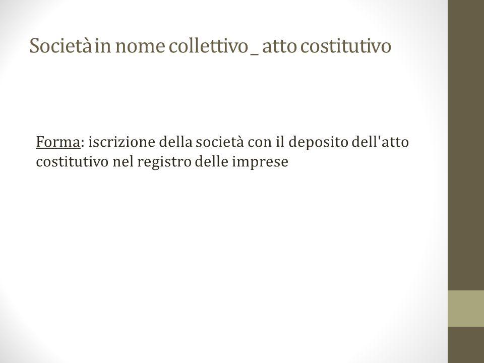 Società in nome collettivo _ atto costitutivo Forma: iscrizione della società con il deposito dell atto costitutivo nel registro delle imprese