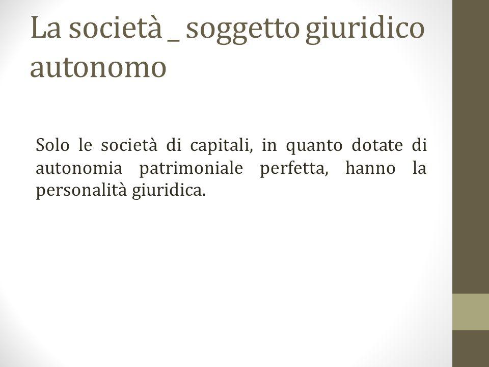 La società _ soggetto giuridico autonomo Solo le società di capitali, in quanto dotate di autonomia patrimoniale perfetta, hanno la personalità giuridica.