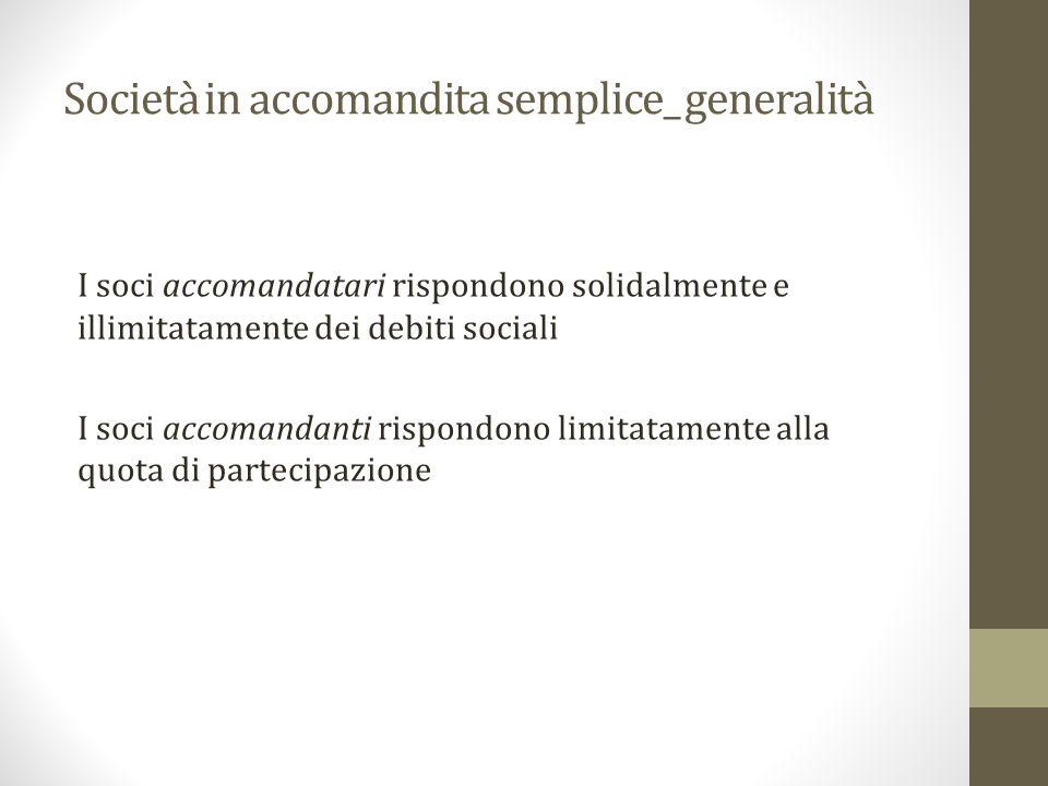 Società in accomandita semplice_ generalità I soci accomandatari rispondono solidalmente e illimitatamente dei debiti sociali I soci accomandanti rispondono limitatamente alla quota di partecipazione