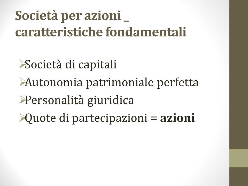 Società per azioni _ caratteristiche fondamentali  Società di capitali  Autonomia patrimoniale perfetta  Personalità giuridica  Quote di partecipazioni = azioni