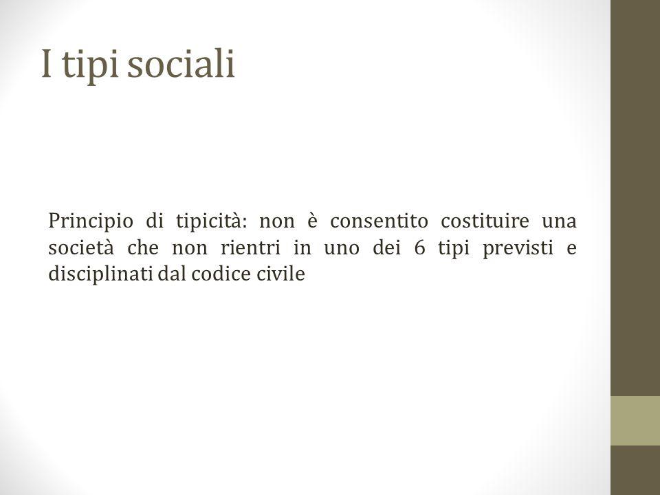 I tipi sociali Principio di tipicità: non è consentito costituire una società che non rientri in uno dei 6 tipi previsti e disciplinati dal codice civile
