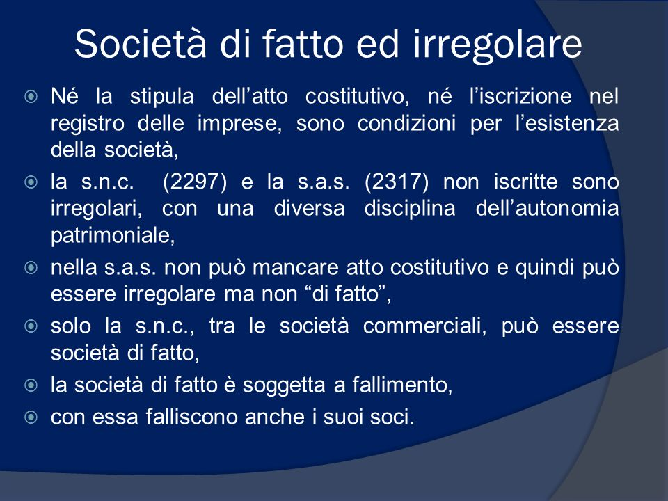 Società di fatto ed irregolare  Né la stipula dell'atto costitutivo, né l'iscrizione nel registro delle imprese, sono condizioni per l'esistenza dell