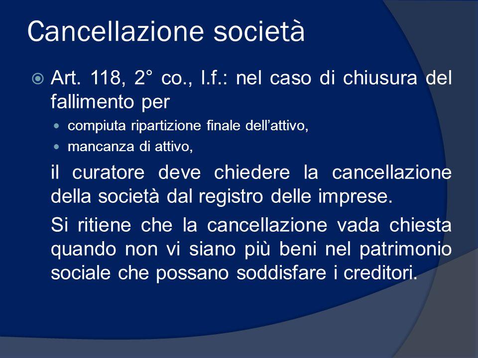 Cancellazione società  Art. 118, 2° co., l.f.: nel caso di chiusura del fallimento per compiuta ripartizione finale dell'attivo, mancanza di attivo,