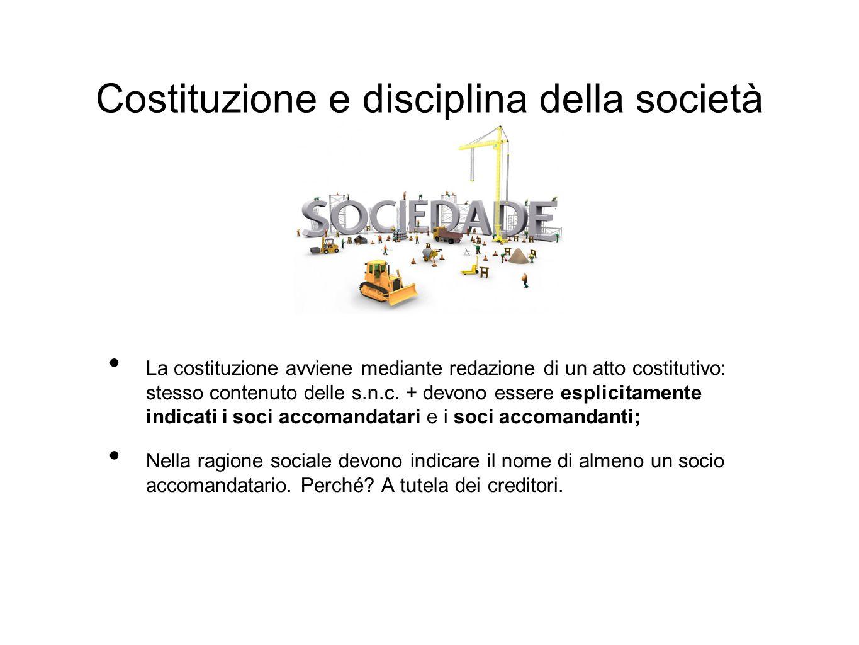 Costituzione e disciplina della società La costituzione avviene mediante redazione di un atto costitutivo: stesso contenuto delle s.n.c.