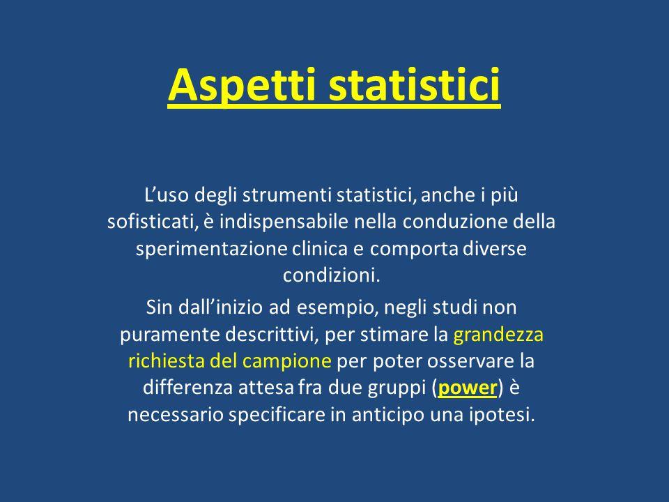 Aspetti statistici L'uso degli strumenti statistici, anche i più sofisticati, è indispensabile nella conduzione della sperimentazione clinica e compor