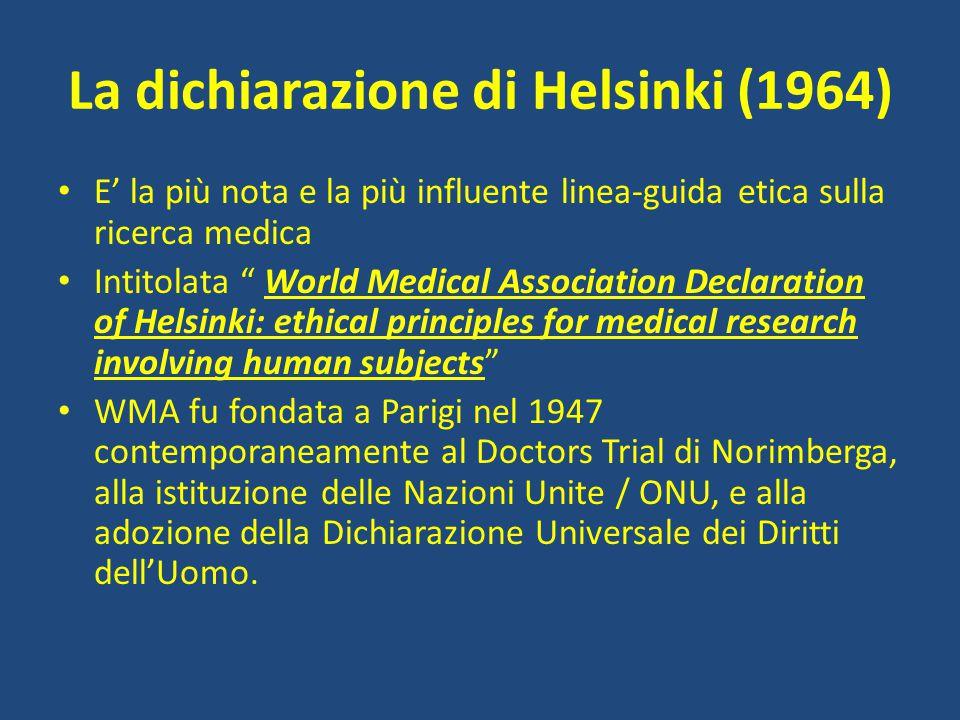 """La dichiarazione di Helsinki (1964) E' la più nota e la più influente linea-guida etica sulla ricerca medica Intitolata """" World Medical Association De"""