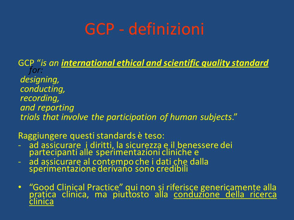 "GCP - definizioni GCP ""is an international ethical and scientific quality standard for: designing, conducting, recording, and reporting trials that in"