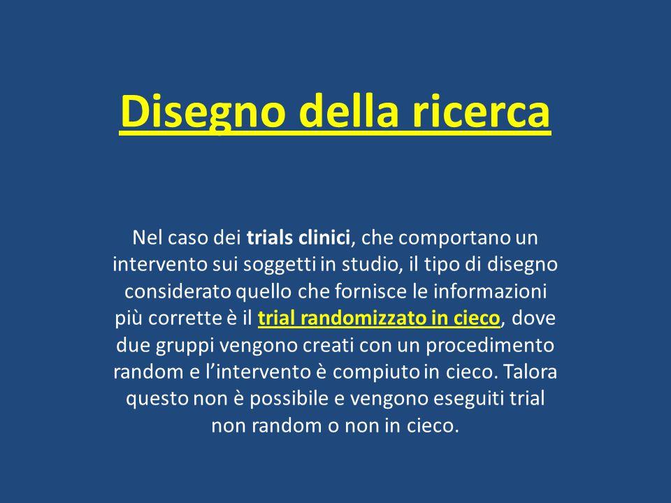 Disegno della ricerca Nel caso dei trials clinici, che comportano un intervento sui soggetti in studio, il tipo di disegno considerato quello che forn