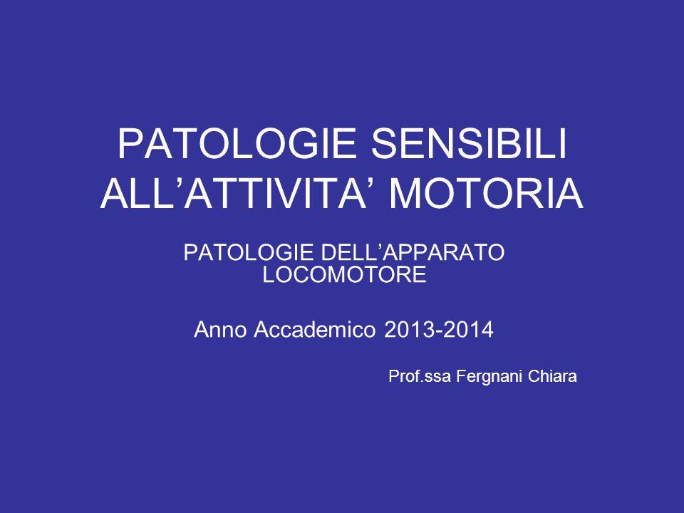 PATOLOGIE SENSIBILI ALL'ATTIVITA' MOTORIA PATOLOGIE DELL'APPARATO LOCOMOTORE Anno Accademico 2013-2014 Prof.ssa Fergnani Chiara