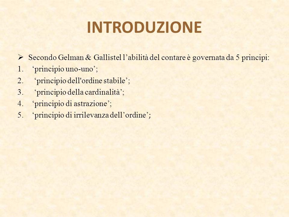 INTRODUZIONE  Secondo Gelman & Gallistel l'abilità del contare è governata da 5 principi: 1.'principio uno-uno'; 2. 'principio dell'ordine stabile';