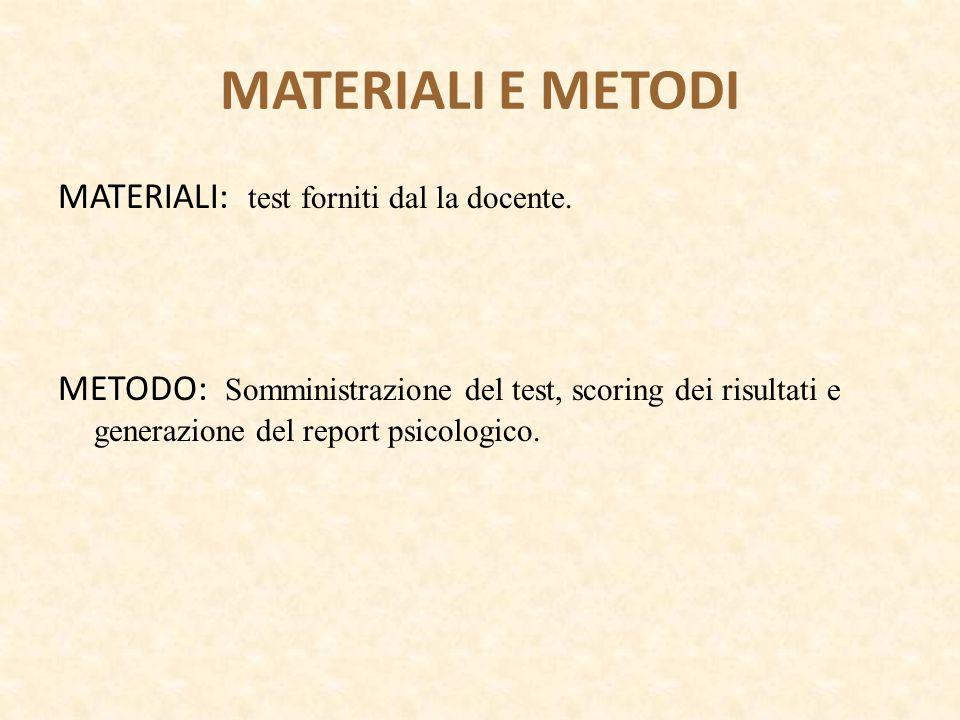 MATERIALI E METODI MATERIALI: test forniti dal la docente. METODO: Somministrazione del test, scoring dei risultati e generazione del report psicologi