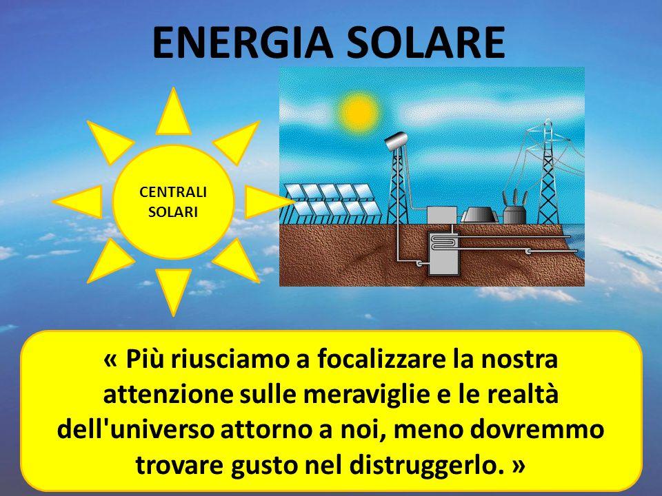 ENERGIA SOLARE CENTRALI SOLARI « Più riusciamo a focalizzare la nostra attenzione sulle meraviglie e le realtà dell'universo attorno a noi, meno dovre
