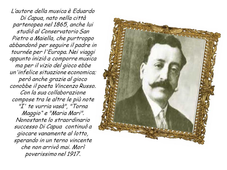 L'autore della musica è Eduardo Di Capua, nato nella città partenopea nel 1865, anche lui studiò al Conservatorio San Pietro a Maiella, che purtroppo abbandonò per seguire il padre in tournée per l Europa.