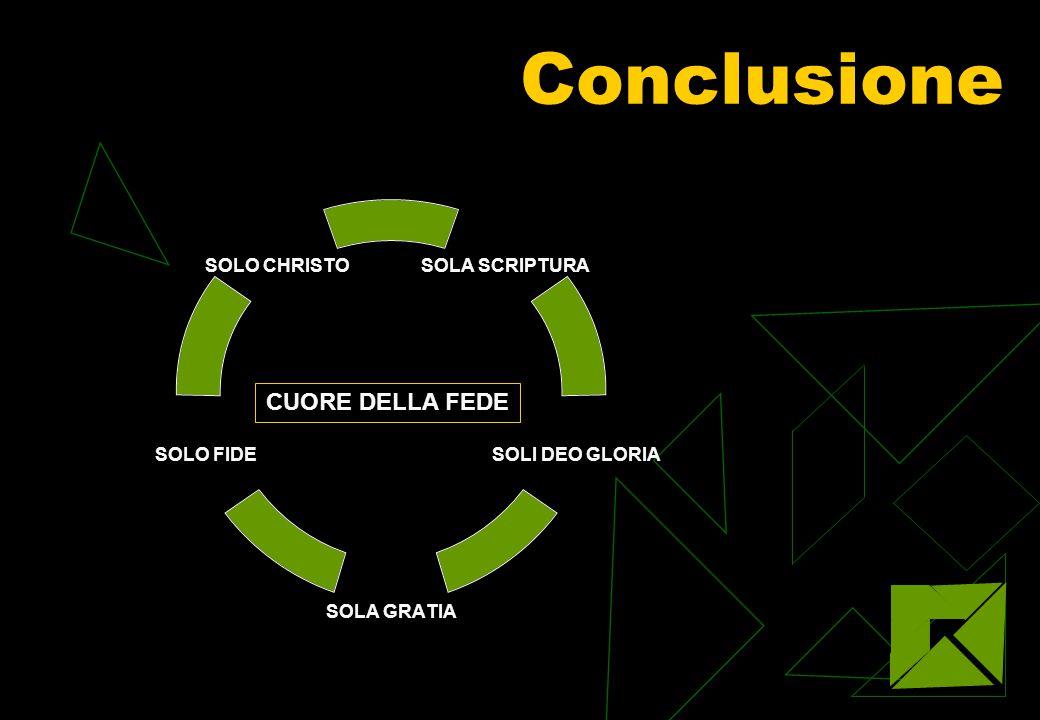 Conclusione SOLA SCRIPTURA SOLI DEO GLORIA SOLA GRATIA SOLO FIDE SOLO CHRISTO CUORE DELLA FEDE