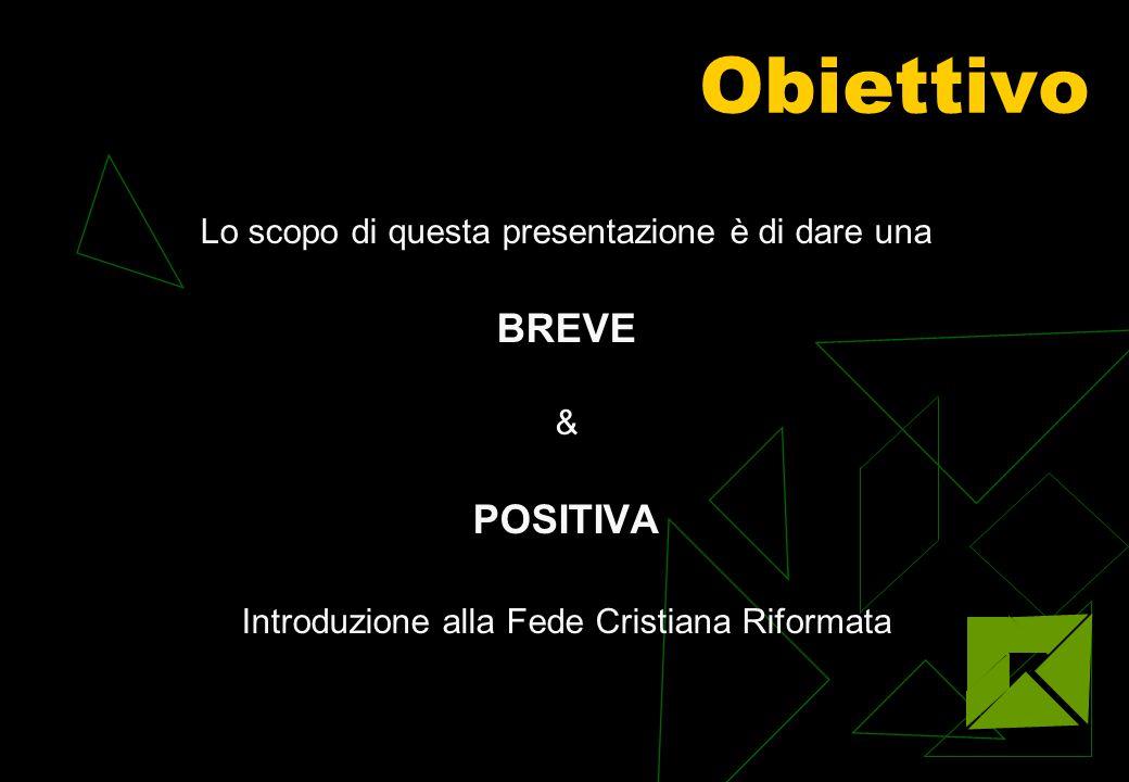 Obiettivo Lo scopo di questa presentazione è di dare una BREVE & POSITIVA Introduzione alla Fede Cristiana Riformata