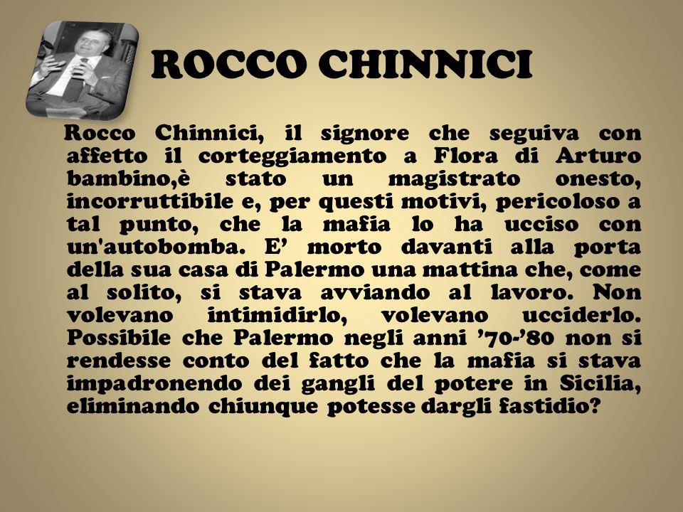 ROCCO CHINNICI Rocco Chinnici, il signore che seguiva con affetto il corteggiamento a Flora di Arturo bambino,è stato un magistrato onesto, incorruttibile e, per questi motivi, pericoloso a tal punto, che la mafia lo ha ucciso con un autobomba.