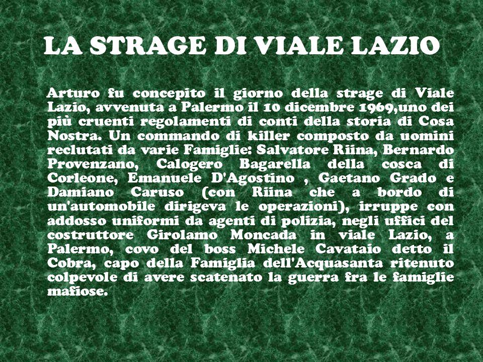 LA STRAGE DI VIALE LAZIO Arturo fu concepito il giorno della strage di Viale Lazio, avvenuta a Palermo il 10 dicembre 1969,uno dei più cruenti regolamenti di conti della storia di Cosa Nostra.
