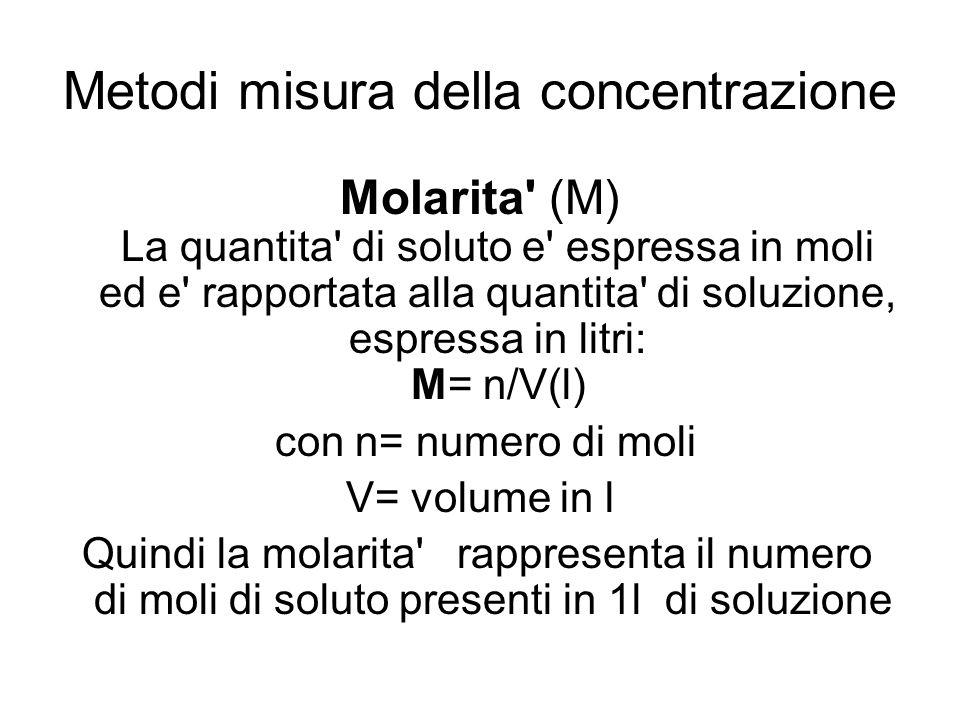 Metodi misura della concentrazione Molarita' (M) La quantita' di soluto e' espressa in moli ed e' rapportata alla quantita' di soluzione, espressa in