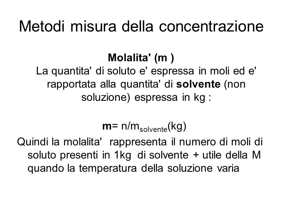 Molalita' (m ) La quantita' di soluto e' espressa in moli ed e' rapportata alla quantita' di solvente (non soluzione) espressa in kg : m= n/m solvente
