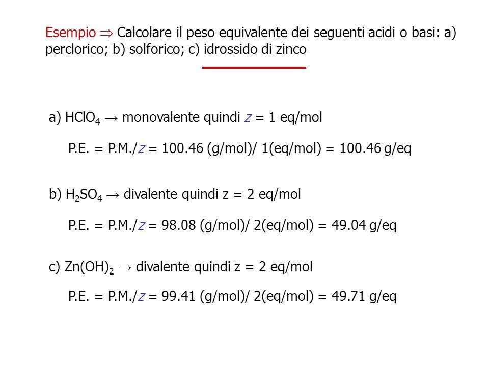 Esempio  Calcolare il peso equivalente dei seguenti acidi o basi: a) perclorico; b) solforico; c) idrossido di zinco a) HClO 4 → monovalente quindi z